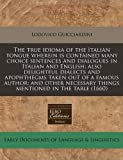 The True Idioma of the Italian Tongue Wherein Is Contained Many Choice Sentences and Dialogues in Italian and English, Lodovico Guicciardini, 1240950233