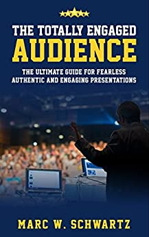 The Totally Engaged Audience: The Ultimate Guide For Fearless, Authentic and Engaging Presentations by [Schwartz, Marc]