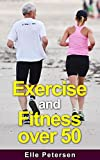 Exercise and Fitness: Exercise and Fitness over 50: A Guide to Exercise over 50 and Exercise for Seniors