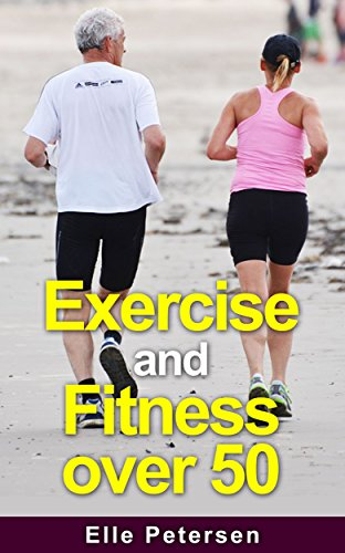 Exercise and Fitness: Exercise and Fitness over 50: A Guide to Exercise...