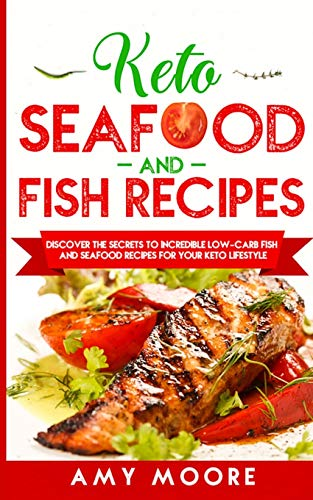 Keto Seafood and Fish Recipes: Discover the Secrets to Incredible Low-Carb Fish and Seafood Recipes for Your Keto Lifestyle by Amy Moore