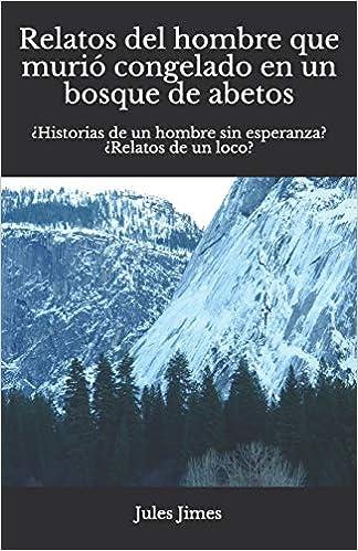 Relatos del hombre que murió congelado en un bosque de abetos: ¿Historias de un hombre sin esperanza? ¿Relatos de un loco? (Spanish Edition) (Spanish)