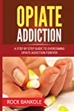 Opiate Addiction:  A Step by Step Guide to Overcoming Opiate Addiction Forever (Opiate Withdrawal, Prescription drug abuse, Drug Addiction recovery, ... abuse,Opiates, Pain free, books)