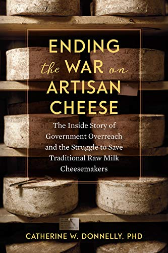 Ending the War on Artisan Cheese: The Inside Story of Government Overreach and the Struggle to Save Traditional Raw Milk Cheesemakers by Doctor Catherine Donnelly
