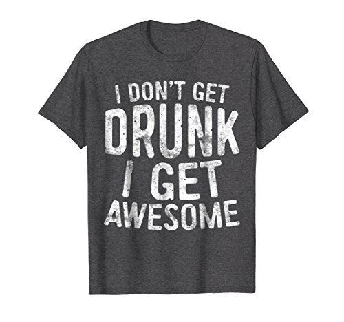 Mens I Don't Get Drunk I Get Awesome T-Shirt Funny Drinking Gift 2XL Dark Heather
