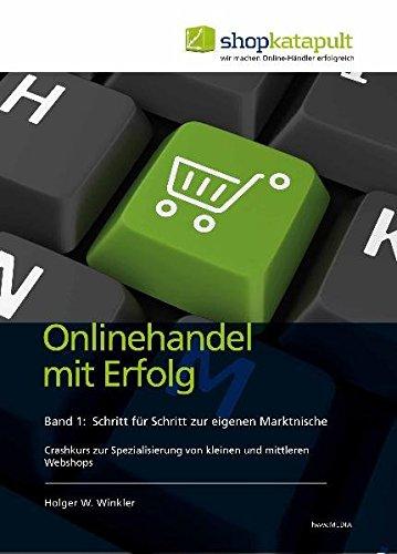 Onlinehandel mit Erfolg, Band 1: Schritt für Schritt zur eigenen Marktnische: Crashkurs zur Spezialisierung von kleinen und mittleren Webshops