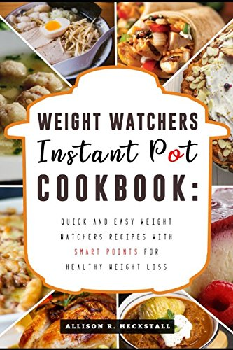 Weight Watchers Instant Pot Cookbook: Quick and Easy Weight Watchers Recipes with Smart Points for Healthy Weight Loss