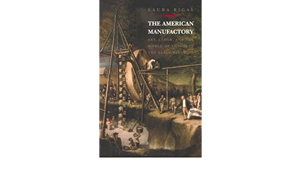 The American Manufactory: Art, Labor, and the World of Things in ...