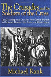 The Crusades and the Soldiers of the Cross: The 10 Most Important Crusaders, From German Emperors to Charismatic Hermits, Child Armies, and Warrior Leper