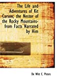 The Life and Adventures of Kit Carson; the Nestor of the Rocky Mountains- from Facts Narrated by Himself, De Witt Clinton Peters, 1434600866