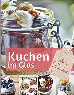 Kuchen Im Glas Ohne Zucker Das Backbuch Rezepte Fur Kuchen Und