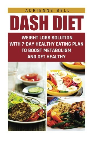Dash Diet Weight Loss Solution With 7 Day Healthy Eating Plan To Boost Metabolism And Get Healthy Dash Diet Weight Loss Solution Dash Diet For Watchers Healthy Eating Healthy Living By Adrienne Bell 2015 09 03