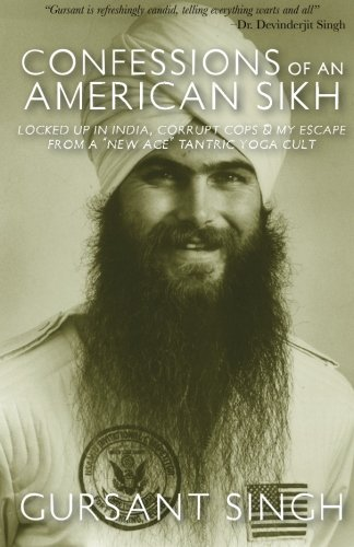 Confessions of an American Sikh: Locked up in India corrupt cops & my escape from a New Age tantric yoga cult!