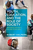 Youth, Education, and the Role of Society : Rethinking Learning in the High School Years, Halpern, Robert, 1612505368