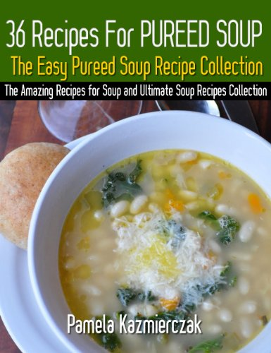 36 Recipes For Pureed Soups – The Easy Pureed Soup Recipe Collection (The Amazing Recipes for Soup and Ultimate Soup Recipes Collection Book 3) by [Kazmierczak, Pamela]