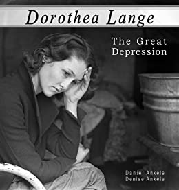 Dorothea Lange: The Great Depression - 100+ Photographic Reproductions by [Ankele, Daniel, Ankele, Denise]