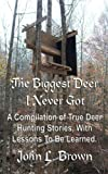 The Biggest Deer I Never Got: A Compilation of True Deer Hunting Stories, With Lessons To Be Learned.