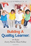Building a Quality Learner: 10 Rules Every Parent Must Follow, Louis Norbeck, 1479281018