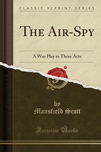 The Air-Spy: A War Play in Three Acts (Classic Reprint)