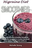 Migraine Diet Smoothies: Over 30 Delicious & Healthy Smoothies Based on the Migraine Diet Specifically Designed to Contain Beneficial Ingredients for Migraine Sufferers