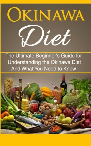 Okinawa Diet: Beginner's Guide for Understanding the Okinawa Diet And What You Need To Know
