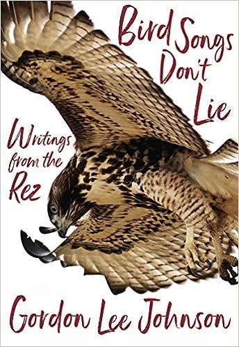 Bird Songs Don't Lie: Writings from the Rez: Gordon Lee Johnson