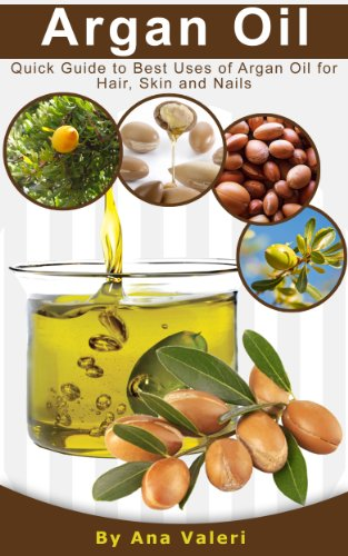 Book: Argan Oil - Quick Guide to Best Uses of Argan Oil for Hair, Skin and Nails by Ana Valeri