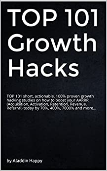 Growth Hacking: TOP 101 short, actionable, 100% proven growth hacks to boost your AARRR by 70%, 400%, 7000%... (startup marketing, growth engineering, growth hacking techniques) by [Happy, Aladdin]