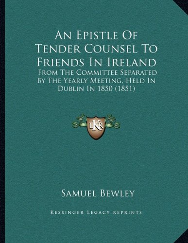 An Epistle Of Tender Counsel To Friends In Ireland: From The Committee Separated By The Yearly Meeting, Held In Dublin In 1850 (1851) ()