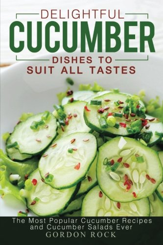 Dishes to Suit All Tastes: The Most Popular Cucumber Recipes and Cucumber Salads Ever ()
