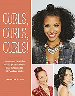 Curls, Curls, Curls: Your Go-To Guide for Rocking Curly Hair - Plus Tutorials for 60 Fabulous Looks by [Harris, Samantha]