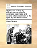 An Account of a Most Efficacious Medicine for Soreness, Weakness, and Several Other Distempers of the Eyes by Sir Hans Sloane, Hans Sloane, 1170501532