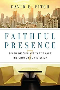 Faithful Presence: Seven Disciplines That Shape the Church for Mission by [Fitch, David E.]