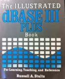 The Illustrated dBASE III PLUS Book, Russell A. Stultz, 0915381923
