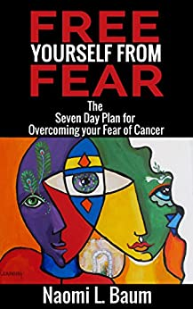 Free Yourself from Fear: The Seven Day Plan for Overcoming your Fear of (Recurrent) Cancer by [Baum, Naomi L.]