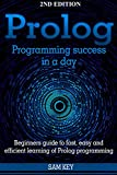 Prolog Programming; Success in a Day: Beginners Guide to Fast, Easy and Efficient Learning of Prolog Programming (Prolog, Prolog Programming, Prolog Logic, ... Programming, Programming Code, Java)
