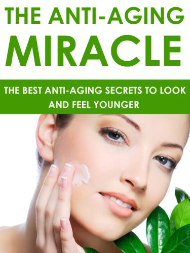 Anti Aging: The Anti-Aging Miracle - The Best Anti-Aging Secrets To Look and Feel Younger: Anti-Aging