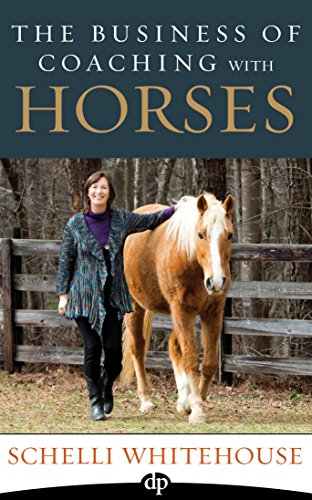 The Business of Coaching with Horses: How to Reach More Clients, Feed Your Horses and Change The World!