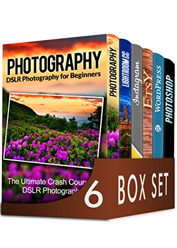 (Photography For Beginners 6 in 1 Box Set: The Beginners Crash Course in DSLR Photography, Lightroom CC, Instagram, Etsy, WordPress and The Ultimate Beginners Guide to Photoshopping in)