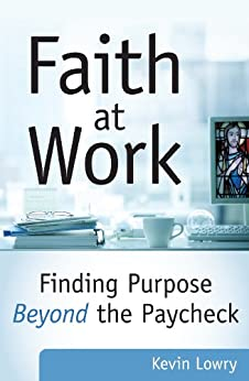 Faith at Work: Finding Purpose Beyond the Paycheck by [Lowry, Kevin]