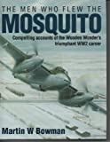 The Men Who Flew the Mosquito : Compelling Accounts of the Wooden Wonder's Triumphant WWII Career, Bowman, Martin W., 1852604883