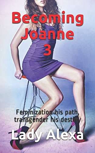Becoming Joanne 3:: Feminization his path, transgender his destiny (Feminization and femdom)