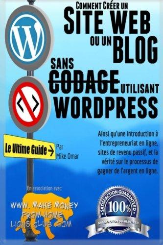 Comment Creer un Site Web ou un Blog Avec Wordpress Sans Codage: Sur votre propre nom de domaine, le tout en moins de 2 heures! (THE MAKE MONEY FROM HOME LIONS CLUB) (French Edition)