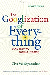 The Googlization of Everything: (And Why We Should Worry)