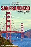 The Ultimate San Francisco Travel Guide - Travel to San Francisco On a Budget: The Only San Francisco Travel Guide That You Need