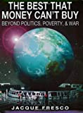 By Jacque Fresco - The Best That Money Can't Buy: Beyond Politics, Poverty, & War