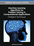 Machine Learning Algorithms for Problem Solving in Computational Applications : Intelligent Techniques, Siddhivinayak Kulkarni, 1466618337