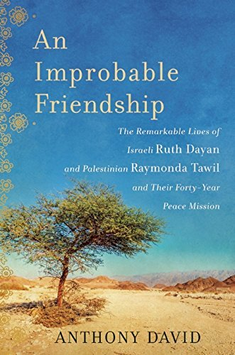 An Improbable Friendship: The Remarkable Lives of Israeli Ruth Dayan and Palestinian Raymonda Tawil and Their Forty-Year Peace Mission cover