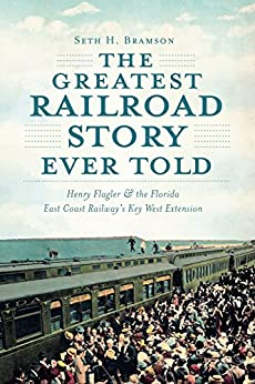 Greatest Railroad Story Ever Told, The: Henry Flagler & the Florida East Coast Railway's Key West Extension by [Bramson, Seth H.]
