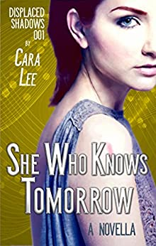 She Who Knows Tomorrow: a novella (displaced shadows Book 1) by [Lee, Cara]